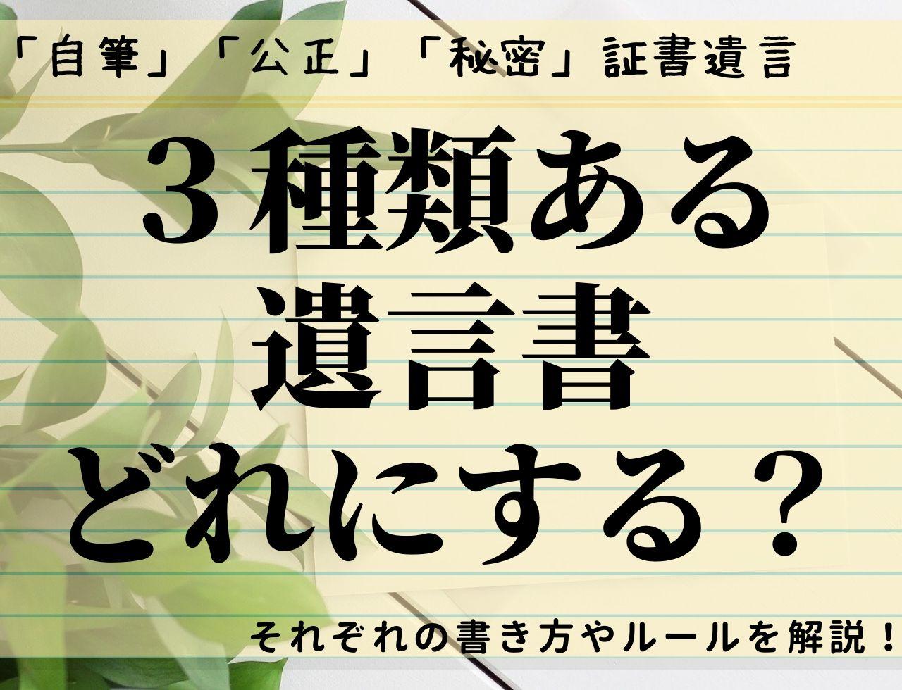 遺言書は「自筆」「公正」「秘密」の3種類!それぞれの特徴と書き方は?